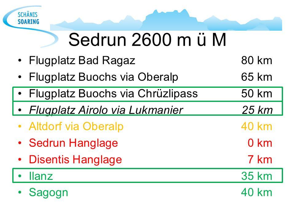 Sedrun 2600 m ü M Flugplatz Bad Ragaz 80 km Flugplatz Buochs via Oberalp65 km Flugplatz Buochs via Chrüzlipass50 km Flugplatz Airolo via Lukmanier25 k