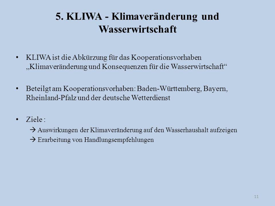 5. KLIWA - Klimaveränderung und Wasserwirtschaft KLIWA ist die Abkürzung für das Kooperationsvorhaben Klimaveränderung und Konsequenzen für die Wasser