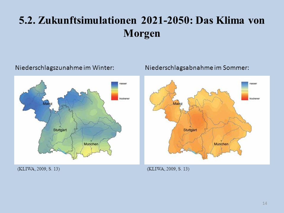 5.2. Zukunftsimulationen 2021-2050: Das Klima von Morgen 14 Niederschlagszunahme im Winter: Niederschlagsabnahme im Sommer: (KLIWA, 2009, S. 13)