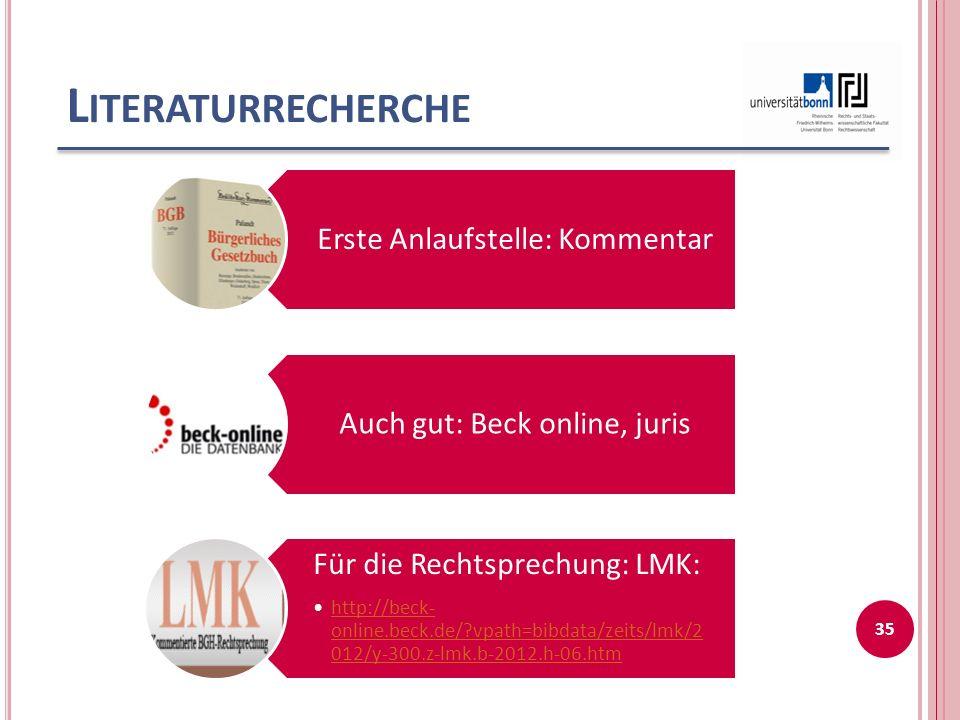 L ITERATURRECHERCHE Erste Anlaufstelle: Kommentar Auch gut: Beck online, juris Für die Rechtsprechung: LMK: http://beck- online.beck.de/?vpath=bibdata/zeits/lmk/20 12/y-300.z-lmk.b-2012.h-06.htmhttp://beck- online.beck.de/?vpath=bibdata/zeits/lmk/20 12/y-300.z-lmk.b-2012.h-06.htm 35