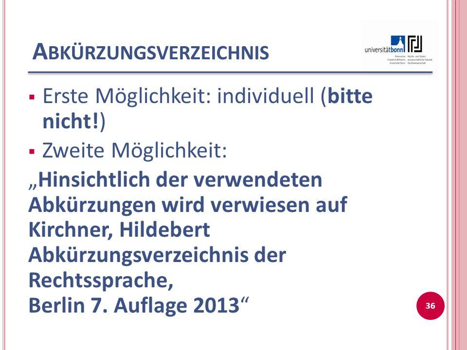 A BKÜRZUNGSVERZEICHNIS Erste Möglichkeit: individuell (bitte nicht!) Zweite Möglichkeit: Hinsichtlich der verwendeten Abkürzungen wird verwiesen auf Kirchner, Hildebert Abkürzungsverzeichnis der Rechtssprache, Berlin 7.