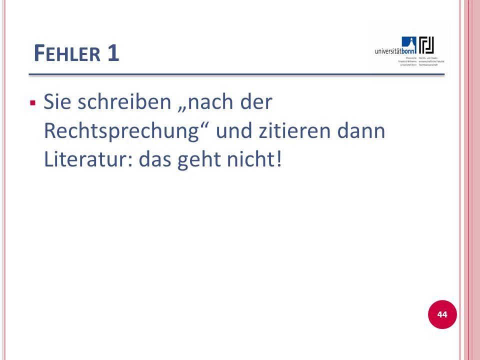 F EHLER 1 Sie schreiben nach der Rechtsprechung und zitieren dann Literatur: das geht nicht! 44