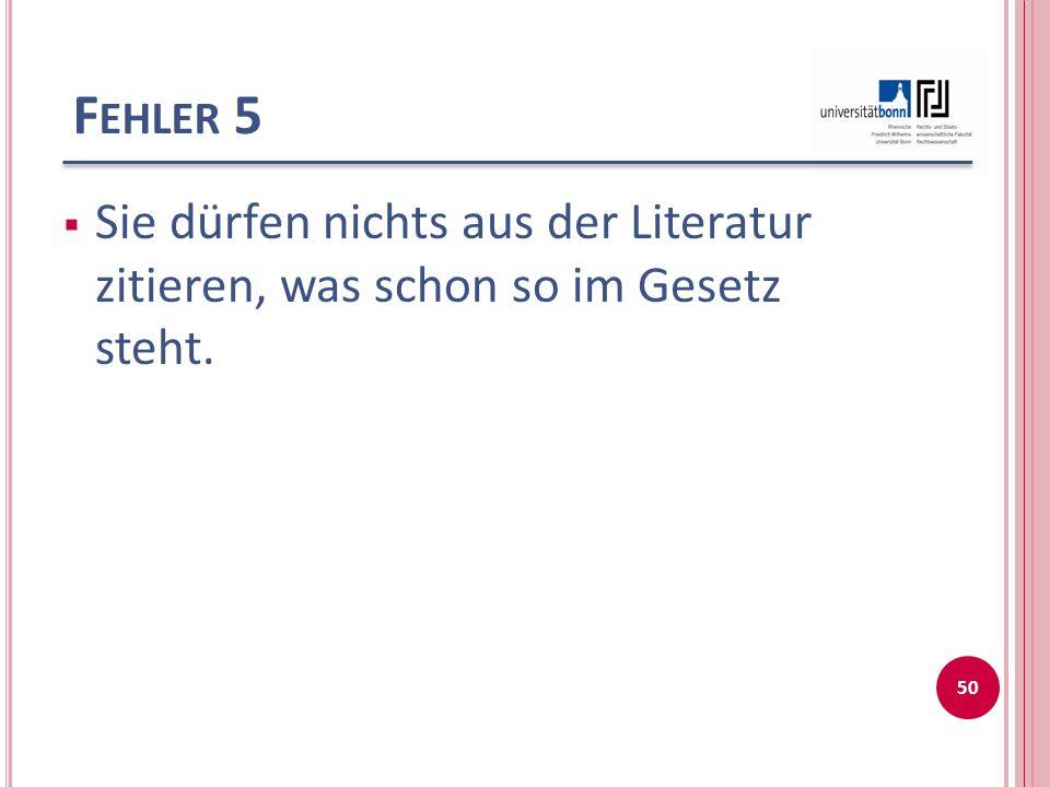 F EHLER 5 Sie dürfen nichts aus der Literatur zitieren, was schon so im Gesetz steht. 50