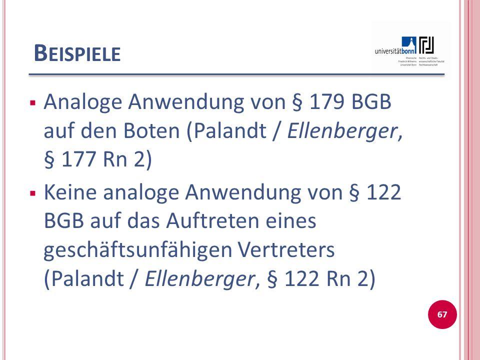 B EISPIELE Analoge Anwendung von § 179 BGB auf den Boten (Palandt / Ellenberger, § 177 Rn 2) Keine analoge Anwendung von § 122 BGB auf das Auftreten eines geschäftsunfähigen Vertreters (Palandt / Ellenberger, § 122 Rn 2) 67