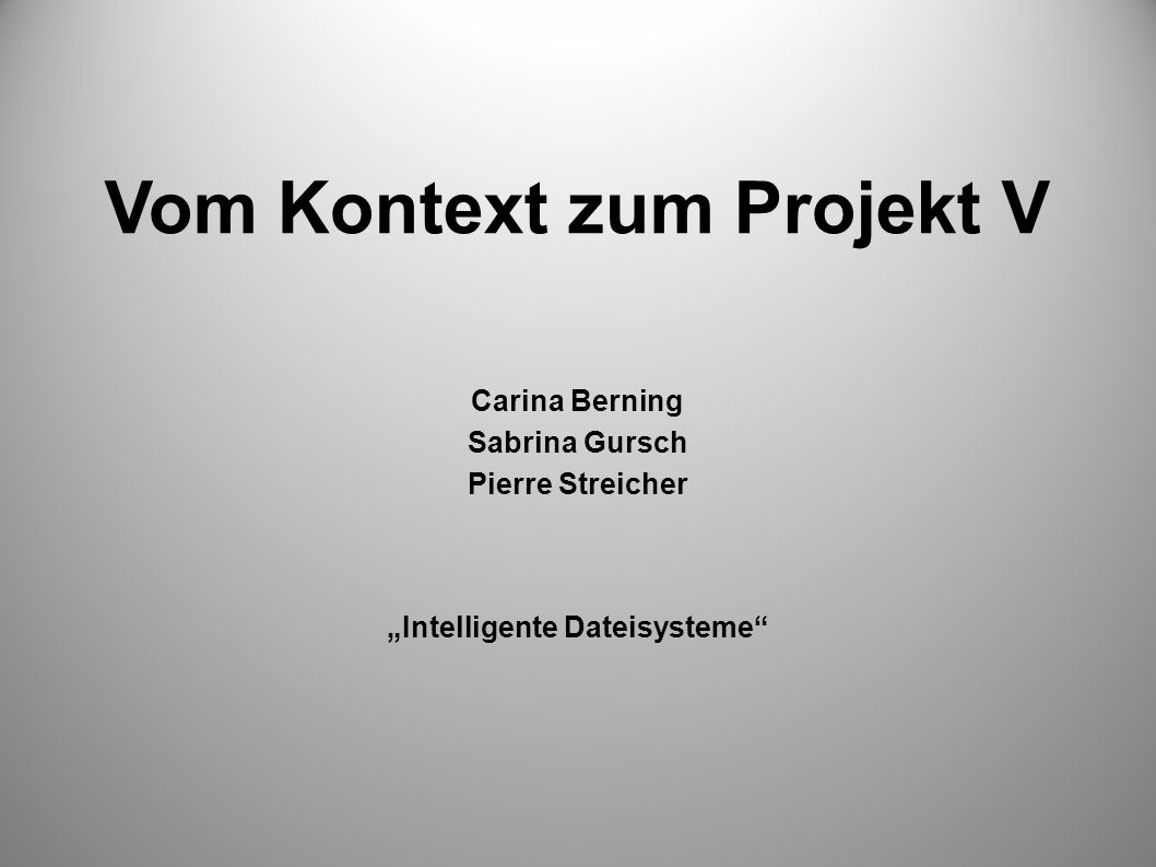 Vom Kontext zum Projekt V Carina Berning Sabrina Gursch Pierre Streicher Intelligente Dateisysteme