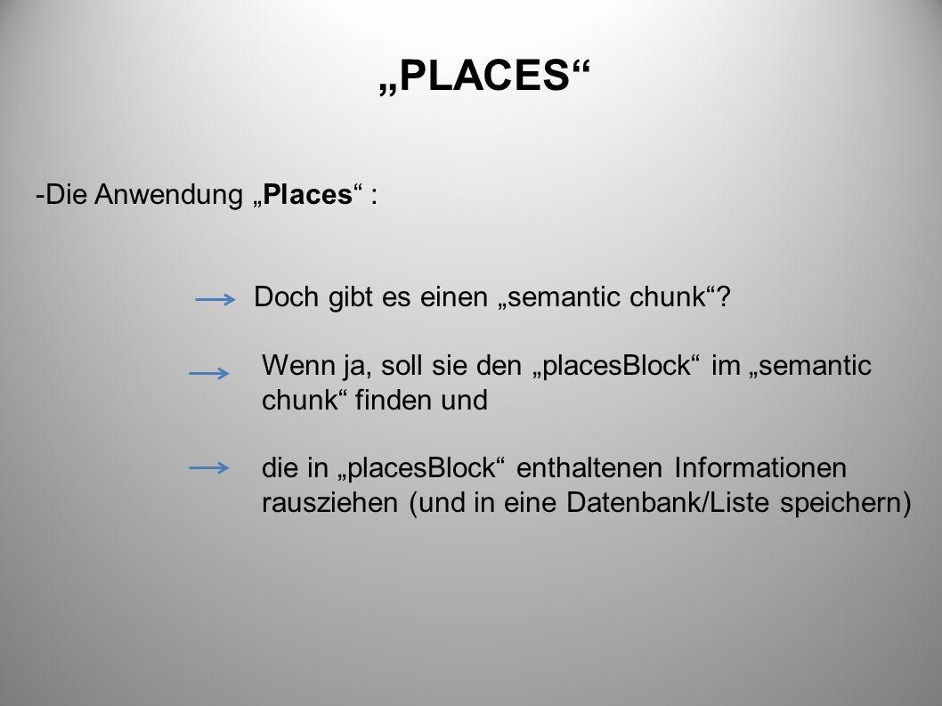 PLACES -Die Anwendung Places : Doch gibt es einen semantic chunk? Wenn ja, soll sie den placesBlock im semantic chunk finden und die in placesBlock en