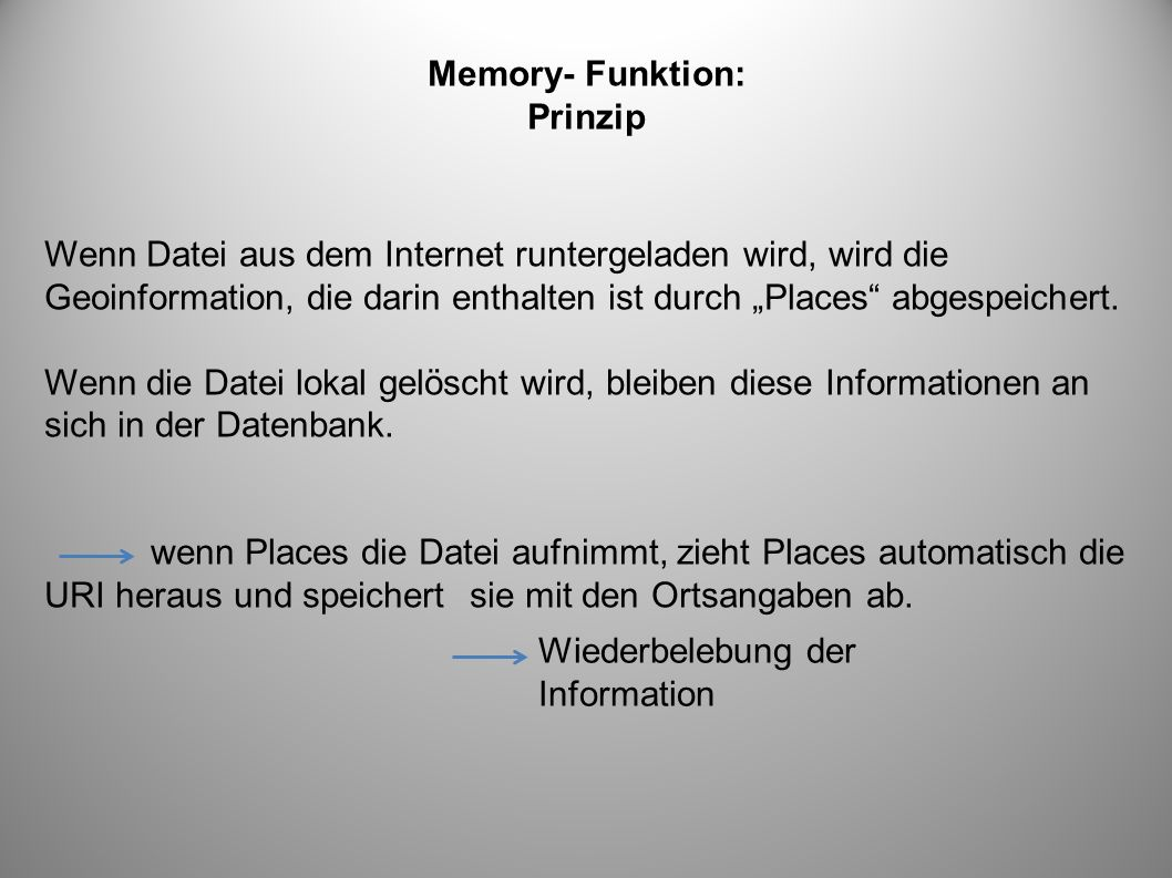 Memory- Funktion: Prinzip Wenn Datei aus dem Internet runtergeladen wird, wird die Geoinformation, die darin enthalten ist durch Places abgespeichert.
