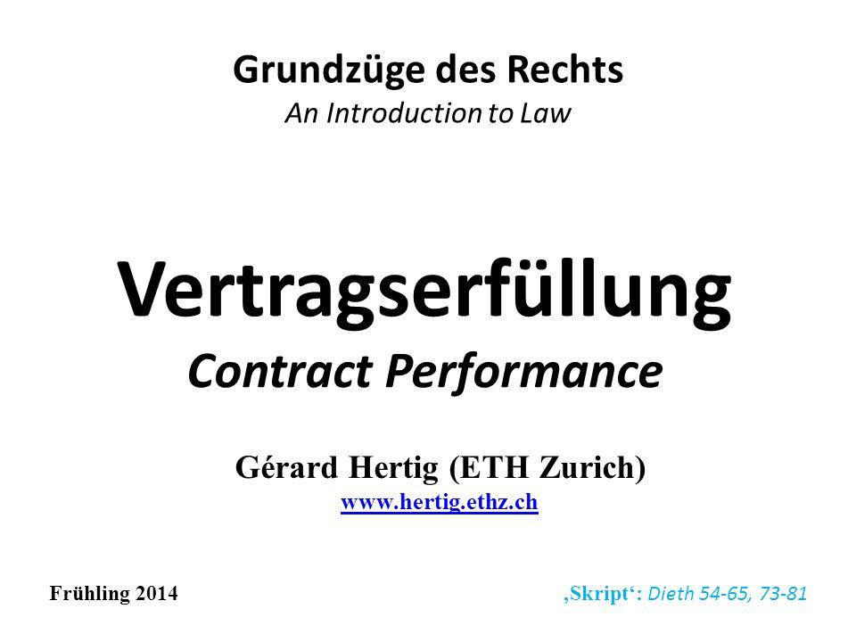 Vertragserfüllung Contract Performance Grundzüge des Rechts An Introduction to Law Frühling 2014 Skript: Dieth 54-65, 73-81 Gérard Hertig (ETH Zurich)
