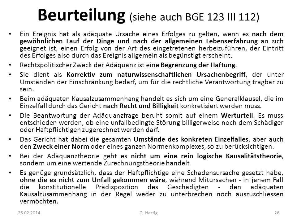 Beurteilung (siehe auch BGE 123 III 112) Ein Ereignis hat als adäquate Ursache eines Erfolges zu gelten, wenn es nach dem gewöhnlichen Lauf der Dinge