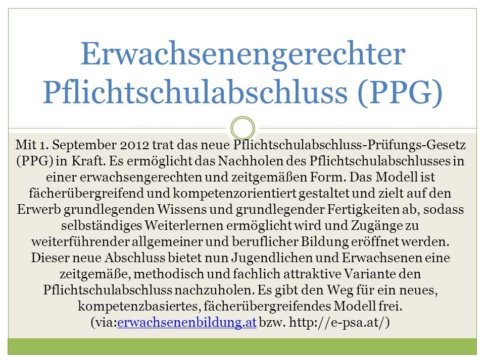 Erwachsenengerechter Pflichtschulabschluss (PPG) Mit 1. September 2012 trat das neue Pflichtschulabschluss-Prüfungs-Gesetz (PPG) in Kraft. Es ermöglic