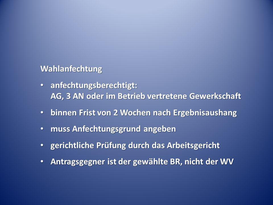Wahlanfechtung anfechtungsberechtigt: AG, 3 AN oder im Betrieb vertretene Gewerkschaft anfechtungsberechtigt: AG, 3 AN oder im Betrieb vertretene Gewe