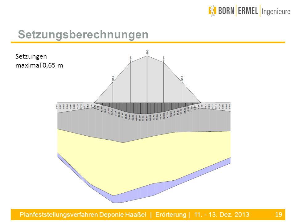 19 Planfeststellungsverfahren Deponie Haaßel | Erörterung | 11. - 13. Dez. 2013 Setzungsberechnungen Setzungen maximal 0,65 m