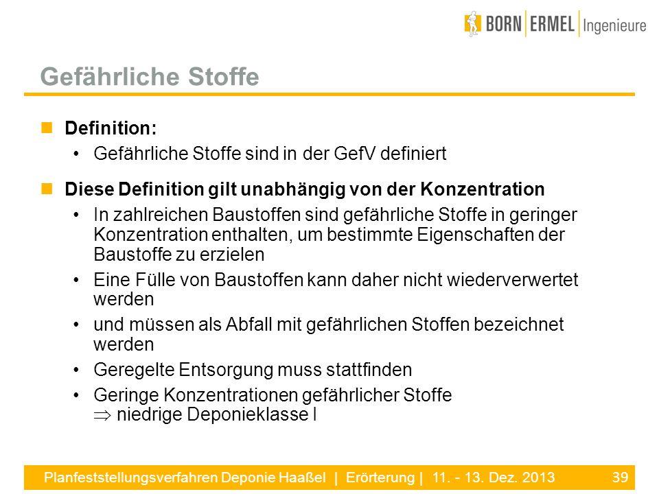 39 Planfeststellungsverfahren Deponie Haaßel | Erörterung | 11. - 13. Dez. 2013 Definition: Gefährliche Stoffe sind in der GefV definiert Diese Defini