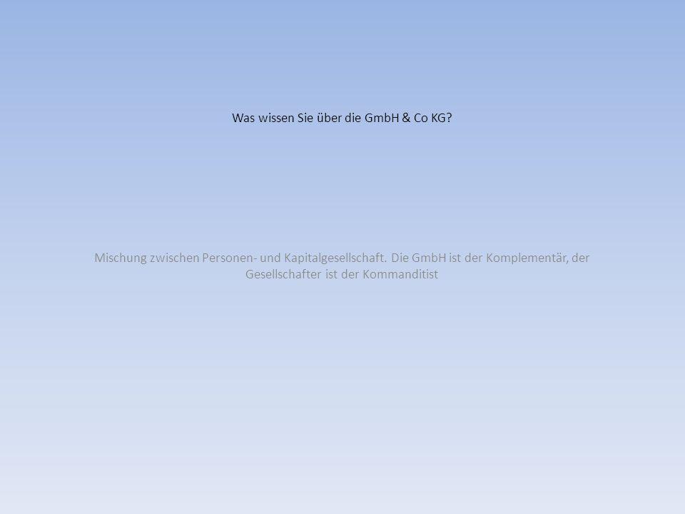 Was wissen Sie über die GmbH & Co KG? Mischung zwischen Personen- und Kapitalgesellschaft. Die GmbH ist der Komplementär, der Gesellschafter ist der K