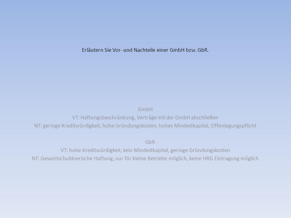 Erläutern Sie Vor- und Nachteile einer GmbH bzw. GbR. GmbH VT: Haftungsbeschränkung, Verträge mit der GmbH abschließen NT: geringe Kreditwürdigkeit, h