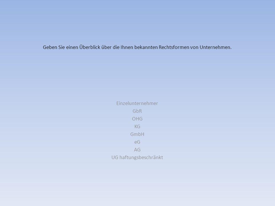 Geben Sie einen Überblick über die Ihnen bekannten Rechtsformen von Unternehmen. Einzelunternehmer GbR OHG KG GmbH eG AG UG haftungsbeschränkt
