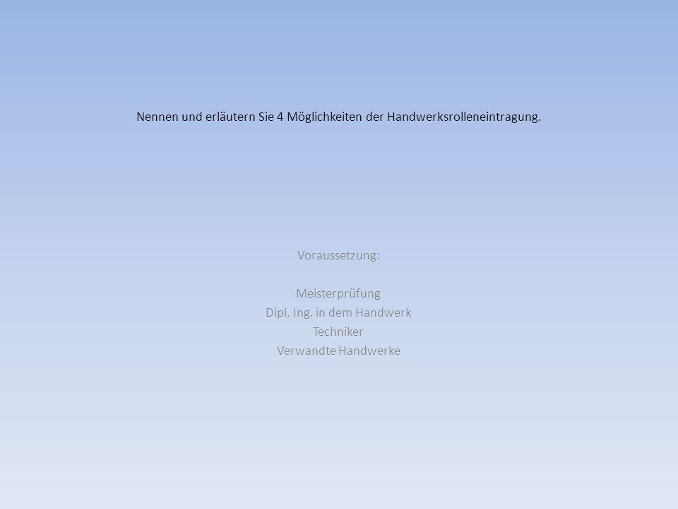 Nennen und erläutern Sie 4 Möglichkeiten der Handwerksrolleneintragung. Voraussetzung: Meisterprüfung Dipl. Ing. in dem Handwerk Techniker Verwandte H