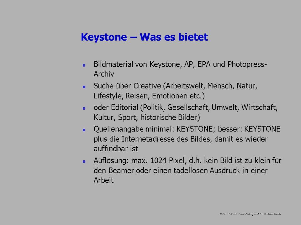 Mittelschul- und Berufsbildungsamt des Kantons Zürich Keystone – Was es bietet Bildmaterial von Keystone, AP, EPA und Photopress- Archiv Suche über Creative (Arbeitswelt, Mensch, Natur, Lifestyle, Reisen, Emotionen etc.) oder Editorial (Politik, Gesellschaft, Umwelt, Wirtschaft, Kultur, Sport, historische Bilder) Quellenangabe minimal: KEYSTONE; besser: KEYSTONE plus die Internetadresse des Bildes, damit es wieder auffindbar ist Auflösung: max.