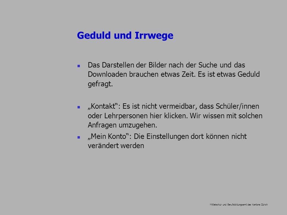 Mittelschul- und Berufsbildungsamt des Kantons Zürich Geduld und Irrwege Das Darstellen der Bilder nach der Suche und das Downloaden brauchen etwas Zeit.
