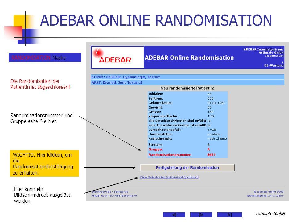 estimate GmbH ADEBAR ONLINE RANDOMISATION Die Randomisation der Patientin ist abgeschlossen! Randomisationsnummer und Gruppe sehe Sie hier. RANDOMISAT