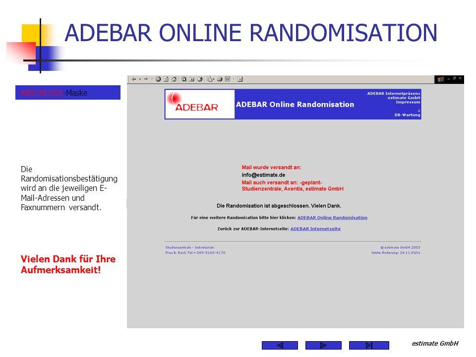 estimate GmbH ADEBAR ONLINE RANDOMISATION Die Randomisationsbestätigung wird an die jeweiligen E- Mail-Adressen und Faxnummern versandt. Vielen Dank f