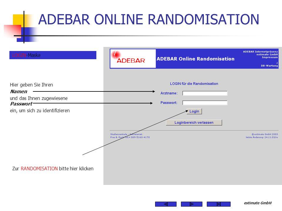 estimate GmbH ADEBAR ONLINE RANDOMISATION Hier geben Sie Ihren Namen und das Ihnen zugewiesene Passwort ein, um sich zu identifizieren Zur RANDOMISATION bitte hier klicken LOGIN-Maske