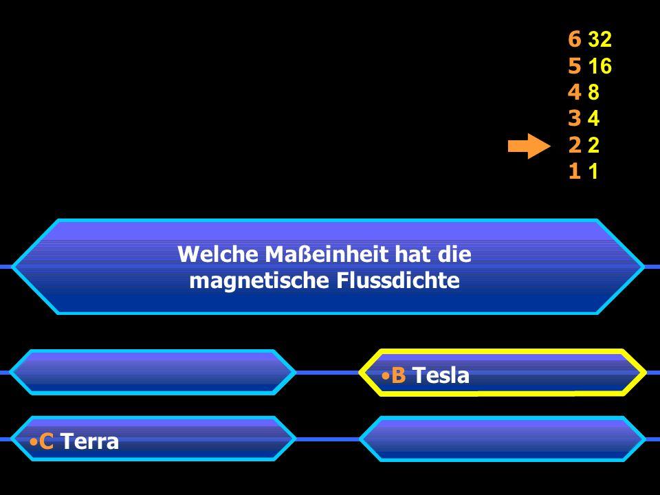 B Tesla C Terra 6 32 5 16 4 8 3 4 2 1 Welche Maßeinheit hat die magnetische Flussdichte