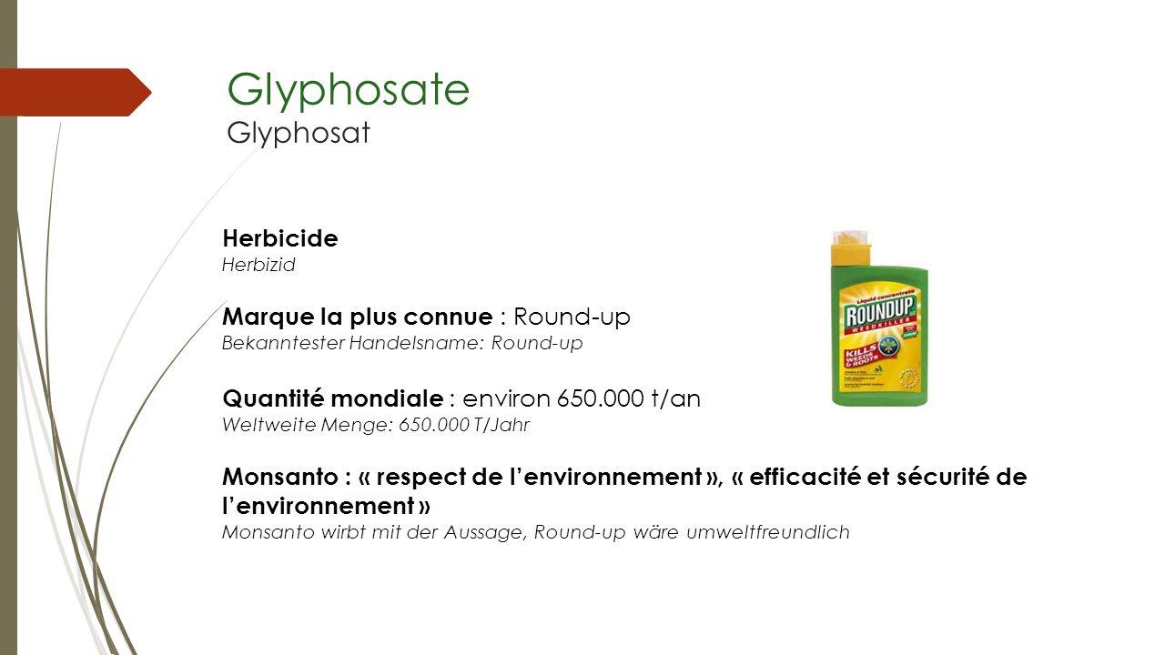 Glyphosate Glyphosat Herbicide Herbizid Marque la plus connue : Round-up Bekanntester Handelsname: Round-up Quantité mondiale : environ 650.000 t/an W
