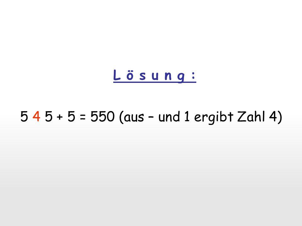 L ö s u n g : 5 4 5 + 5 = 550 (aus – und 1 ergibt Zahl 4)