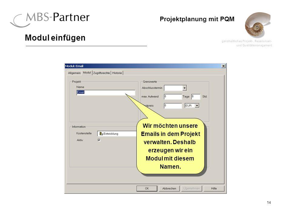 ganzheitliches Projekt-, Ressourcen- und Qualitätsmanagement 14 Projektplanung mit PQM Modul einfügen Wir möchten unsere Emails in dem Projekt verwalt