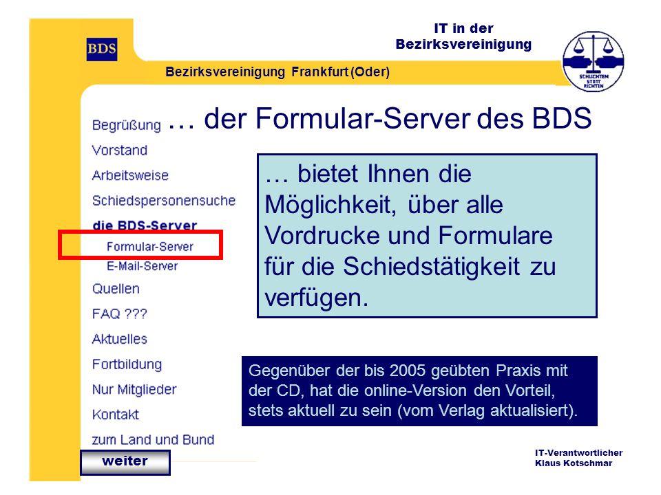 IT in der Bezirksvereinigung Bezirksvereinigung Frankfurt (Oder) IT-Verantwortlicher Klaus Kotschmar … der Formular-Server des BDS … bietet Ihnen die Möglichkeit, über alle Vordrucke und Formulare für die Schiedstätigkeit zu verfügen.