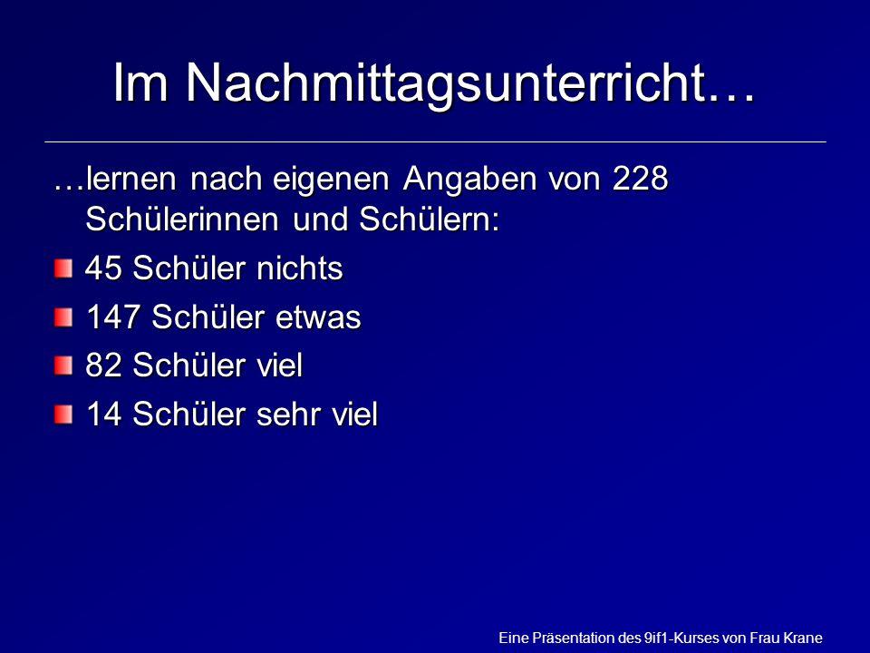 Eine Präsentation des 9if1-Kurses von Frau Krane Im Nachmittagsunterricht… …lernen nach eigenen Angaben von 228 Schülerinnen und Schülern: 45 Schüler