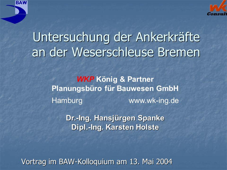 Consult BAW Untersuchung der Ankerkräfte an der Weserschleuse Bremen Vortrag im BAW-Kolloquium am 13. Mai 2004 WKP König & Partner Planungsbüro für Ba