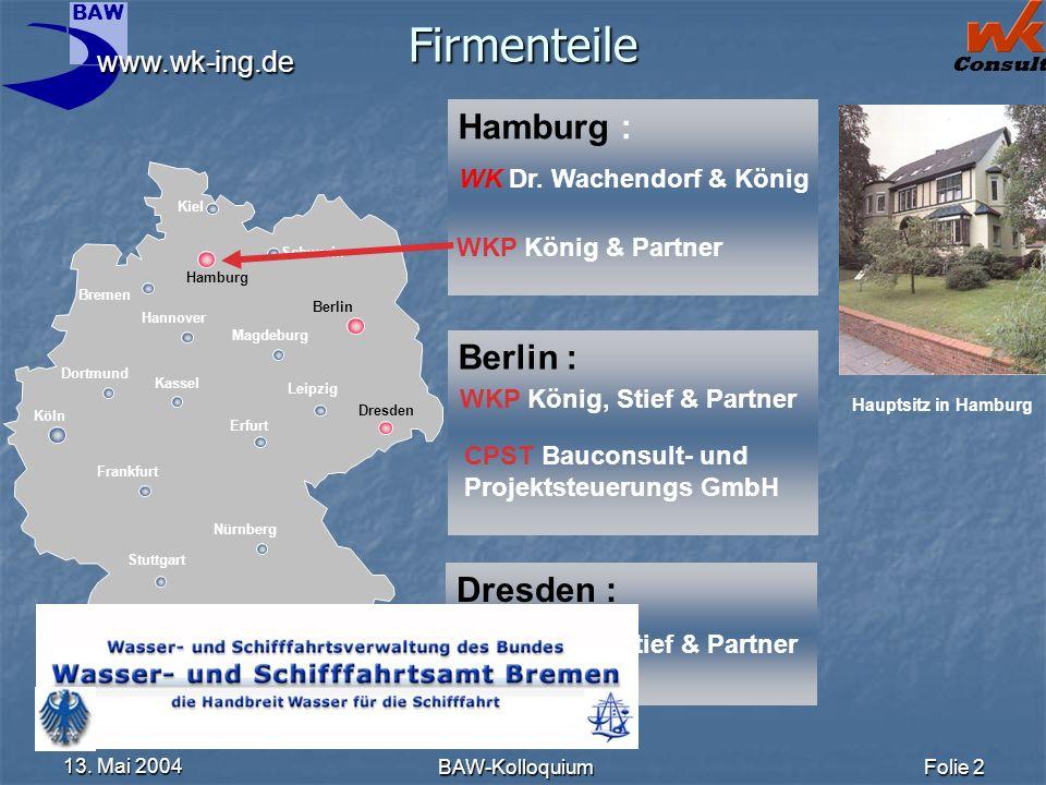 BAW Consult 13. Mai 2004 BAW-KolloquiumFolie 2 Firmenteile Berlin : Hamburg : WK Dr. Wachendorf & König WKP König & Partner WKP König, Stief & Partner