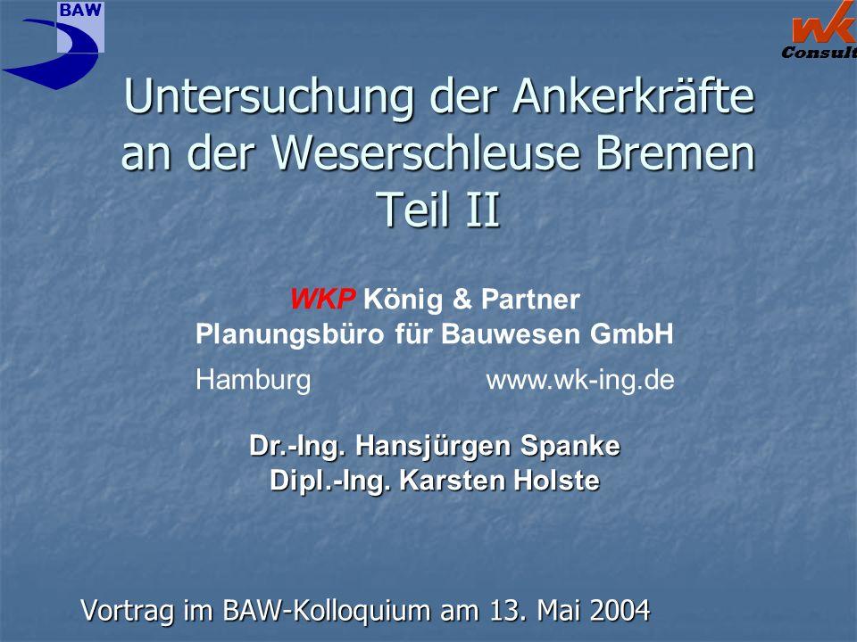 Consult BAW Untersuchung der Ankerkräfte an der Weserschleuse Bremen Teil II Vortrag im BAW-Kolloquium am 13. Mai 2004 WKP König & Partner Planungsbür