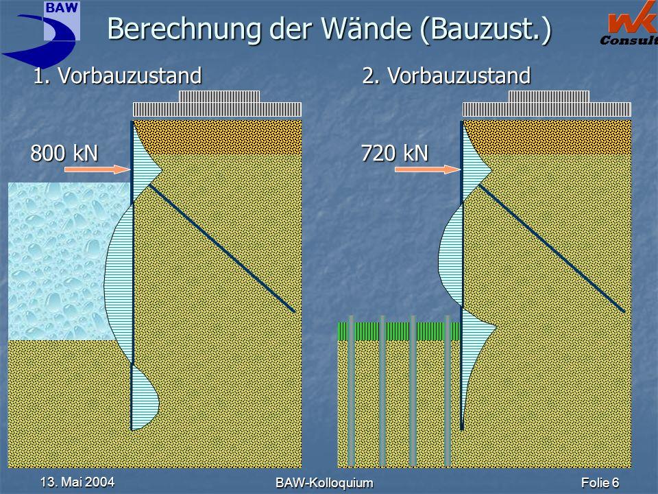 BAW Consult 13. Mai 2004 BAW-KolloquiumFolie 6 Berechnung der Wände (Bauzust.) 1. Vorbauzustand 2. Vorbauzustand 720 kN 800 kN