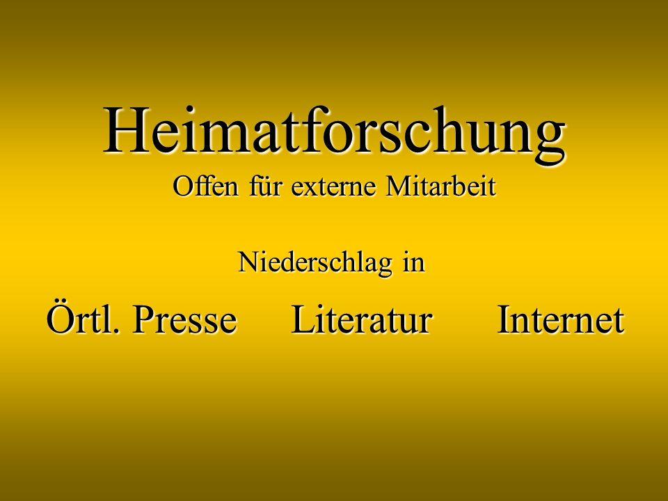 Heimatforschung Offen für externe Mitarbeit Niederschlag in Örtl. Presse LiteraturInternet