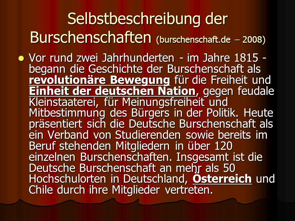 Selbstbeschreibung der Burschenschaften (burschenschaft.de – 2008) Vor rund zwei Jahrhunderten - im Jahre 1815 - begann die Geschichte der Burschenschaft als revolutionäre Bewegung für die Freiheit und Einheit der deutschen Nation, gegen feudale Kleinstaaterei, für Meinungsfreiheit und Mitbestimmung des Bürgers in der Politik.