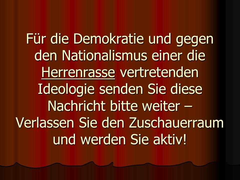 Für die Demokratie und gegen den Nationalismus einer die Herrenrasse vertretenden Ideologie senden Sie diese Nachricht bitte weiter – Verlassen Sie den Zuschauerraum und werden Sie aktiv!