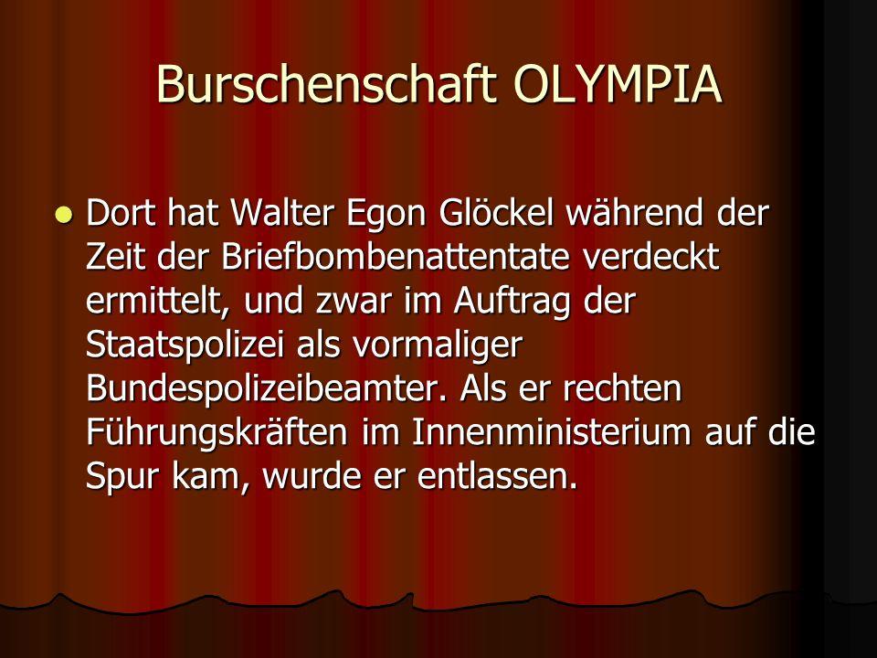 Burschenschaft OLYMPIA Dort hat Walter Egon Glöckel während der Zeit der Briefbombenattentate verdeckt ermittelt, und zwar im Auftrag der Staatspolizei als vormaliger Bundespolizeibeamter.