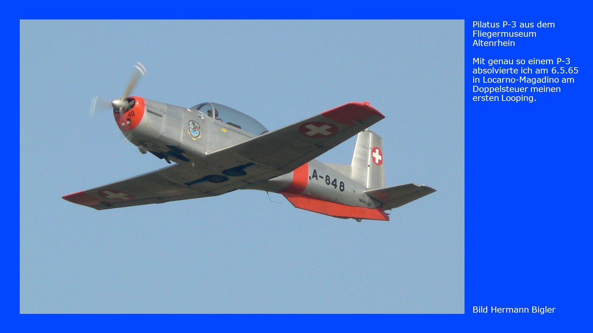 Bild Hermann Bigler Pilatus P-3 aus dem Fliegermuseum Altenrhein Mit genau so einem P-3 absolvierte ich am 6.5.65 in Locarno-Magadino am Doppelsteuer meinen ersten Looping.