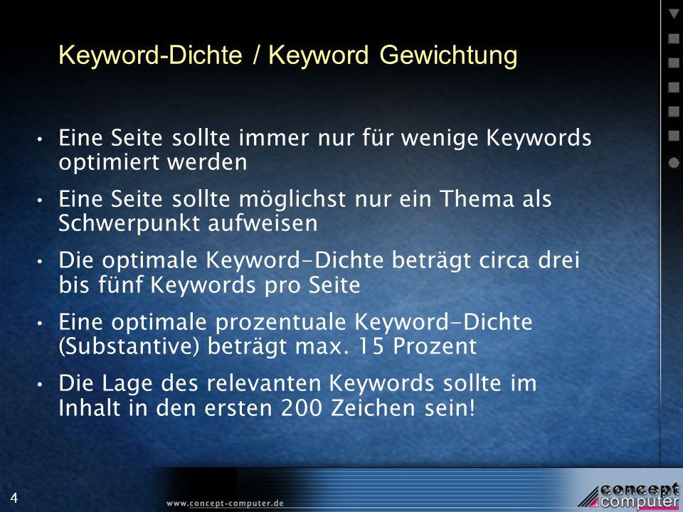 4 Keyword-Dichte / Keyword Gewichtung Eine Seite sollte immer nur für wenige Keywords optimiert werden Eine Seite sollte möglichst nur ein Thema als Schwerpunkt aufweisen Die optimale Keyword-Dichte beträgt circa drei bis fünf Keywords pro Seite Eine optimale prozentuale Keyword-Dichte (Substantive) beträgt max.