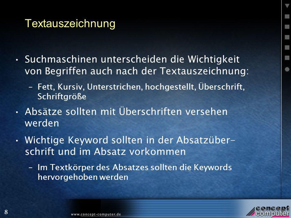 8 Textauszeichnung Suchmaschinen unterscheiden die Wichtigkeit von Begriffen auch nach der Textauszeichnung: –Fett, Kursiv, Unterstrichen, hochgestellt, Überschrift, Schriftgröße Absätze sollten mit Überschriften versehen werden Wichtige Keyword sollten in der Absatzüber- schrift und im Absatz vorkommen –Im Textkörper des Absatzes sollten die Keywords hervorgehoben werden