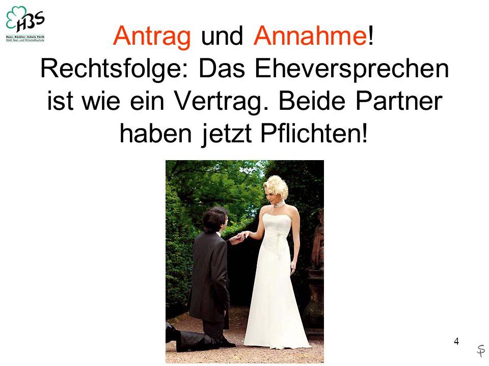 4 Antrag und Annahme! Rechtsfolge: Das Eheversprechen ist wie ein Vertrag. Beide Partner haben jetzt Pflichten!