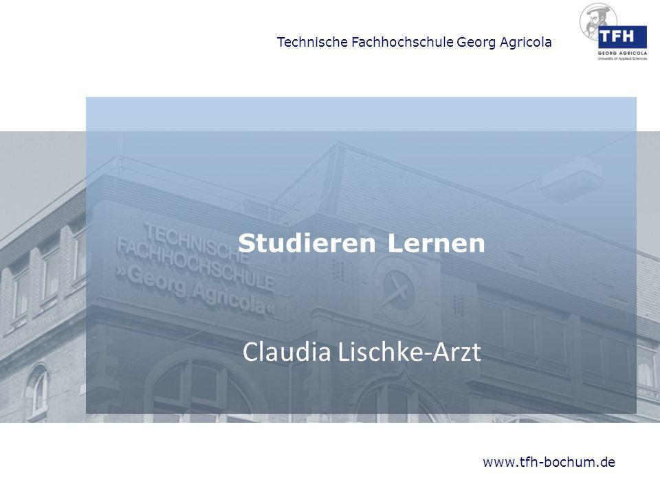 Technische Fachhochschule Georg Agricola www.tfh-bochum.de Studieren Lernen Claudia Lischke-Arzt