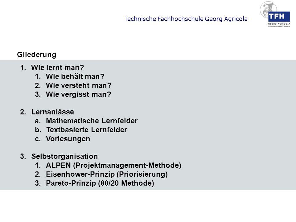 Technische Fachhochschule Georg Agricola Gliederung 1.Wie lernt man? 1.Wie behält man? 2.Wie versteht man? 3.Wie vergisst man? 2.Lernanlässe a.Mathema