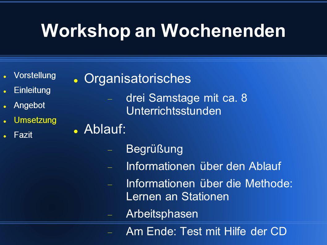 Workshop an Wochenenden Vorstellung Einleitung Angebot Umsetzung Fazit Organisatorisches drei Samstage mit ca. 8 Unterrichtsstunden Ablauf: Begrüßung