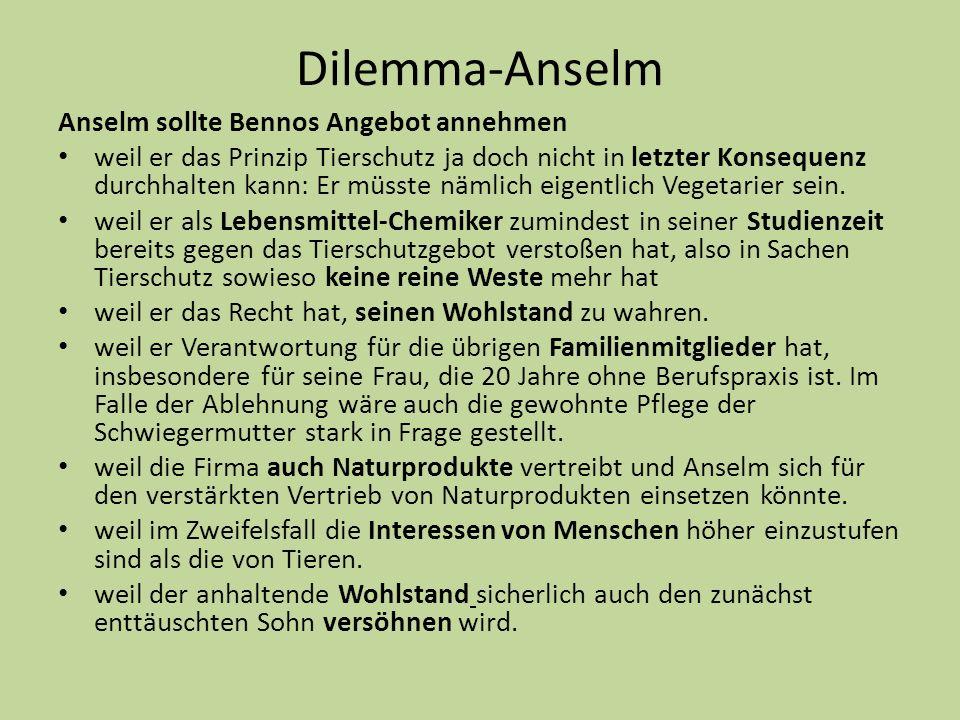 Dilemma-Anselm Anselm sollte Bennos Angebot annehmen weil er das Prinzip Tierschutz ja doch nicht in letzter Konsequenz durchhalten kann: Er müsste nä