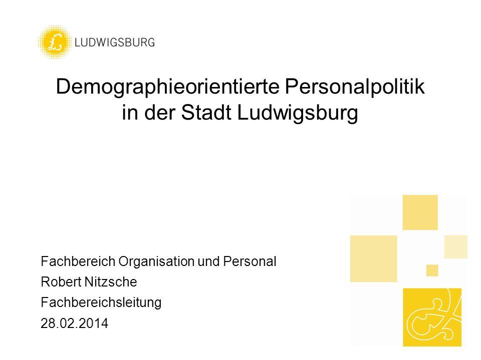 Demographieorientierte Personalpolitik in der Stadt Ludwigsburg Fachbereich Organisation und Personal Robert Nitzsche Fachbereichsleitung 28.02.2014