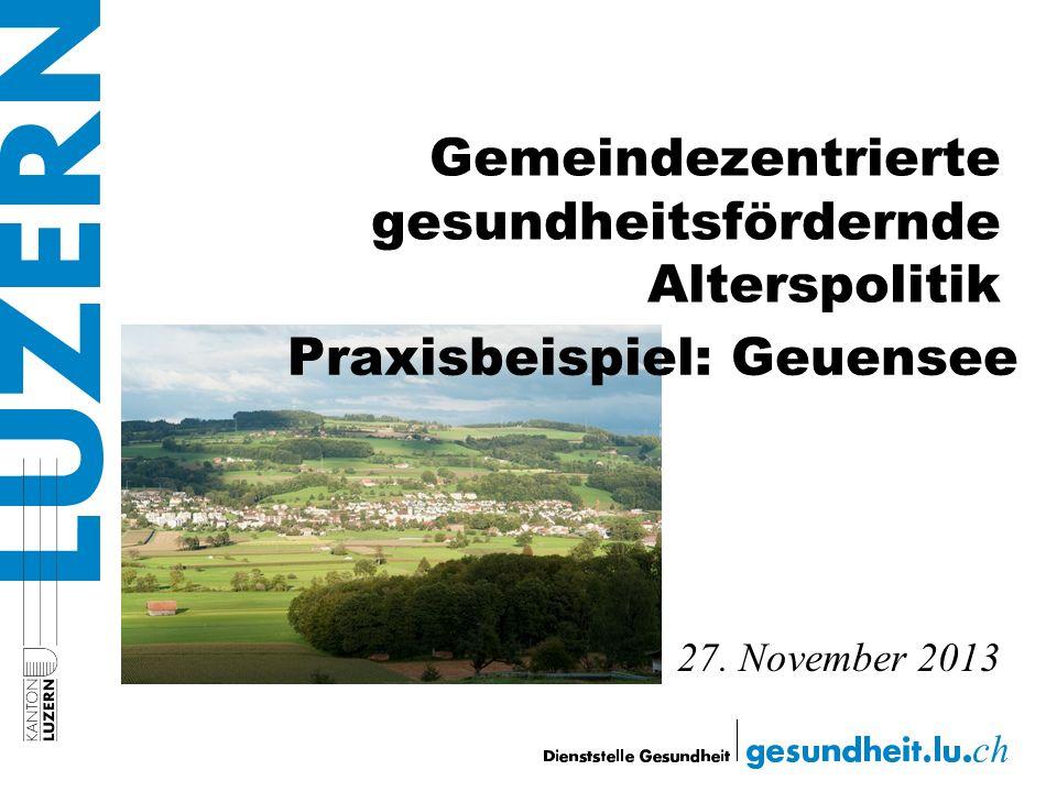 Gemeindezentrierte gesundheitsfördernde Alterspolitik 27. November 2013 Praxisbeispiel: Geuensee